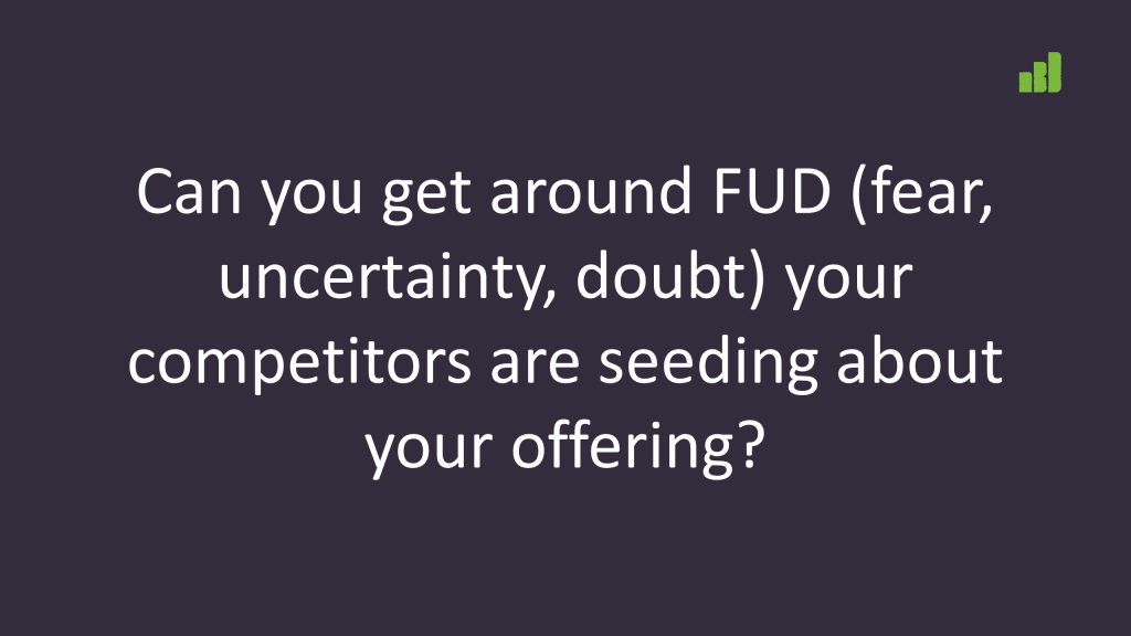 FUD - fear, uncertainty, doubt is perhaps the largest competitive problem in B2B. Also one of the best tactics against competiton.